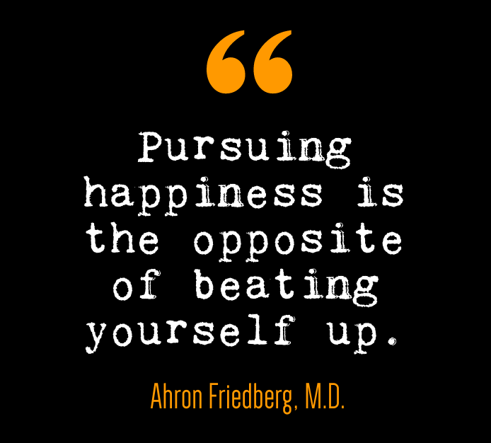 Pursuing Happiness Quote. Pursuing happiness is the opposite of beating yourself up.