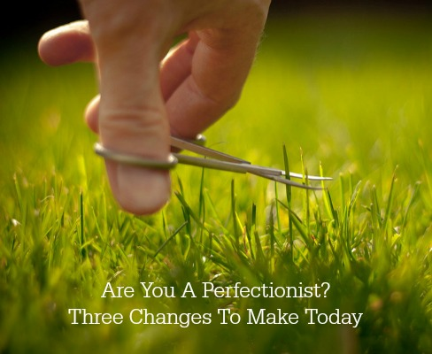 Are You A Perfectionist? Three Changes To Make Today