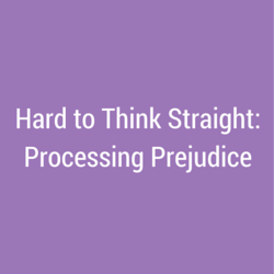 Hard to Think Straight: Processing Prejudice