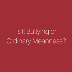 Is it Bullying or Ordinary Meanness?