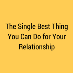The Single Best Thing You Can Do for Your Relationship