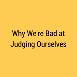 Why We're Bad at Judging Ourselves