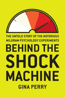 Behind the Shock Machine The Untold Story of the Notorious Milgram Psychology Experiments