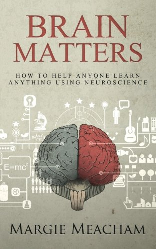Brain Matters: How to help anyone learn anything using neuroscience by Margie Meacham.