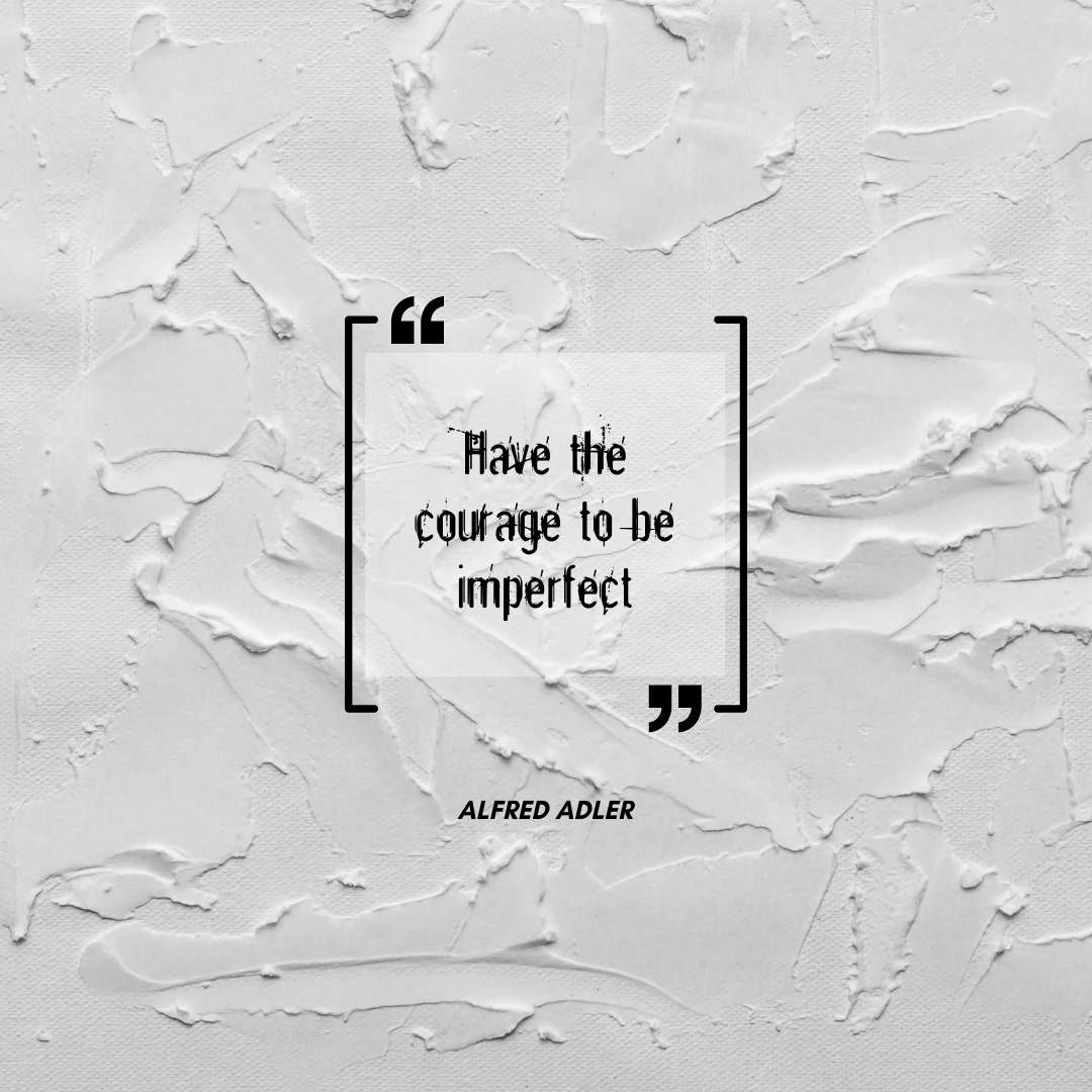 Have the courage to be imperfect. Quote by Alfred Adler
