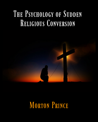 Psychology of Sudden Religious Conversion by Morton Prince