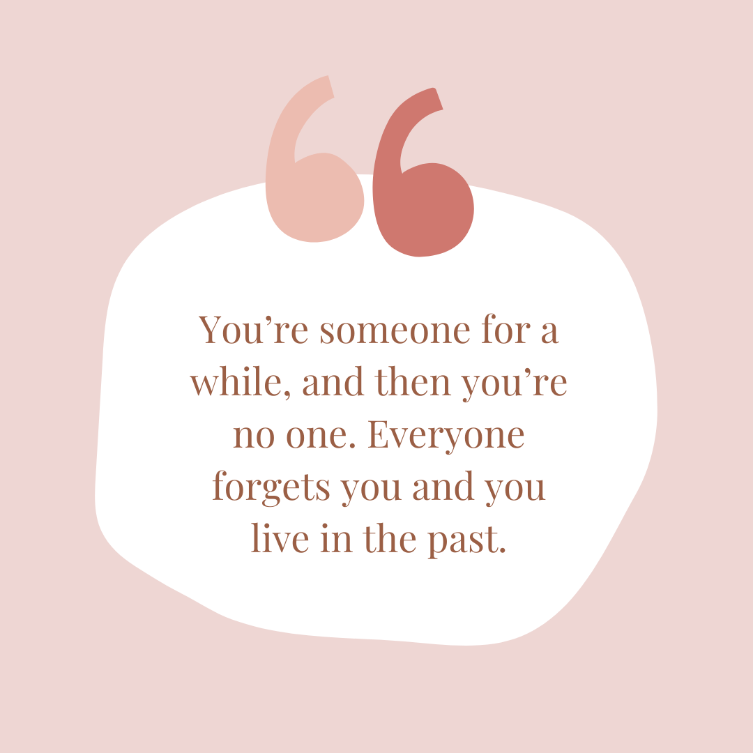 You're someone for a while, and then you're no one. Everyone forgets you and you live in the past. Quote from an article by renowned psychotherapist and author, Ahron Friedberg, M.D.