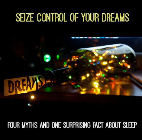 Seize Control Of Your Dreams Four Myths And One Surprising Fact About Sleep