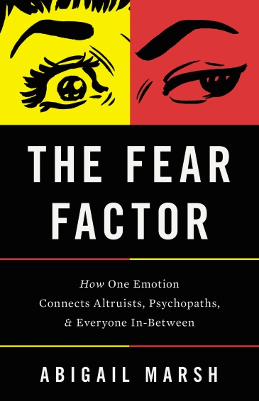 The Fear Factor: How One Emotion Connects Altruists, Psychopaths, and Everyone In-Between by Abigail Marsh.