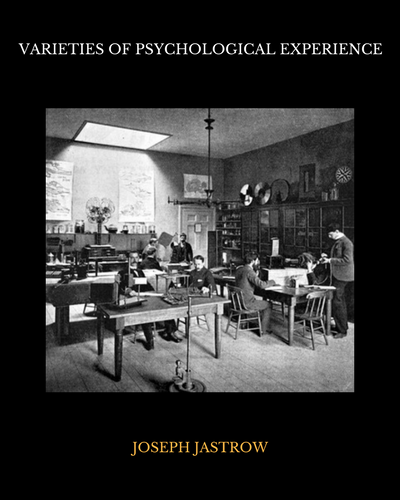 Varieties of Psychological Experience by Joseph Jastrow