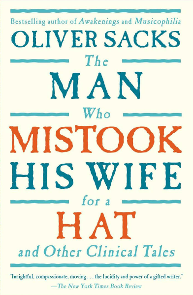 The Man Who Mistook His Wife For a Hat by Oliver Sacks.