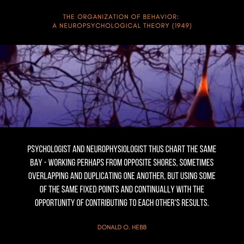 The Organization of Behavior: A Neuropsychological Theory (1949) Donald Hebb neuropsychology quote.